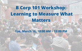 B Corp 101 Workshop: Learning to Measure What Matters